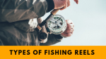 Types Of Fishing Reels explained